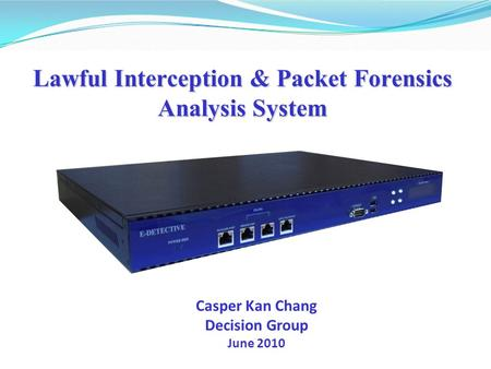 Lawful Interception & Packet Forensics Analysis System Casper Kan Chang Decision Group June 2010.