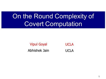 1 Vipul Goyal Abhishek Jain UCLA On the Round Complexity of Covert Computation.
