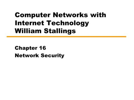 Computer Networks with Internet Technology William Stallings Chapter 16 Network Security.