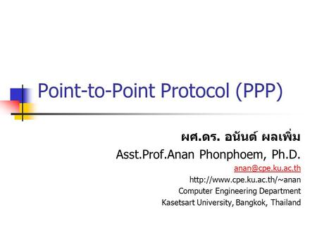 Point-to-Point Protocol (PPP) ผศ. ดร. อนันต์ ผลเพิ่ม Asst.Prof.Anan Phonphoem, Ph.D.  Computer Engineering.