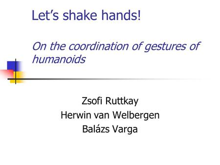 Let's shake hands! On the coordination of gestures of humanoids Zsofi Ruttkay Herwin van Welbergen Balázs Varga.