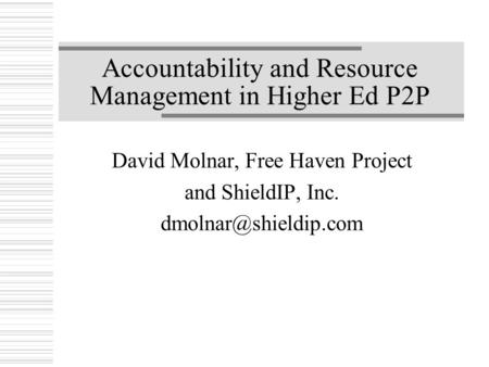 Accountability and Resource Management in Higher Ed P2P David Molnar, Free Haven Project and ShieldIP, Inc.