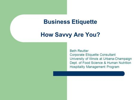 Business <strong>Etiquette</strong> How Savvy Are You? Beth Reutter Corporate <strong>Etiquette</strong> Consultant University of Illinois at Urbana-Champaign Dept. of Food Science & Human.