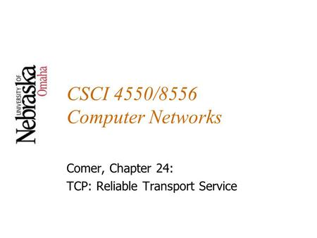 CSCI 4550/8556 Computer Networks Comer, Chapter 24: TCP: Reliable Transport Service.
