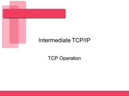 Intermediate TCP/IP TCP Operation. 2 TCP/IP Transport Layer The primary duties of the transport layer:  Segmentation of upper-layer application data.