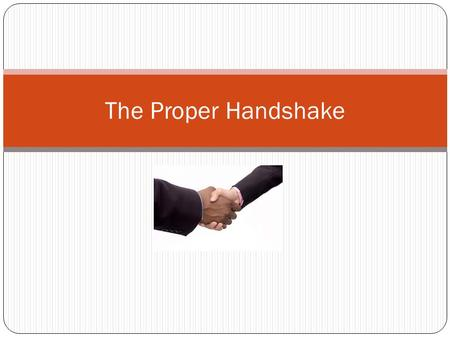 The Proper Handshake. It is important in many situations to know how to shake hands properly.