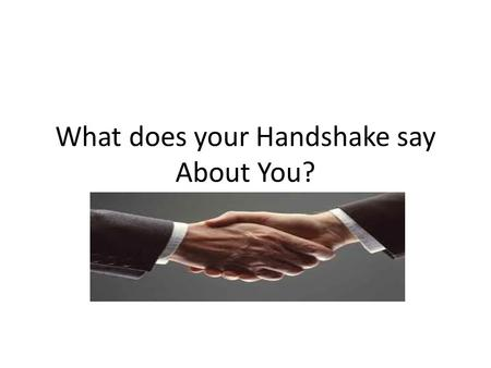 What does your Handshake say About You?. Handshakes Originally a way to prove you had no weapons in your hand when meeting someone new How do we use handshakes.