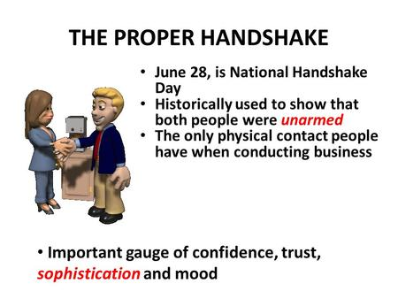 THE PROPER HANDSHAKE June 28, is National Handshake Day Historically used to show that both people were unarmed The only physical contact people have.