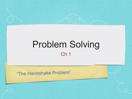 """The Handshake Problem"" Problem Solving Ch 1. Shake Hands with Everyone Some things to think about: How many handshakes occurred? How did you keep track."