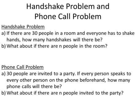 Handshake Problem and Phone Call Problem Handshake Problem a)If there are 30 people in a room and everyone has to shake hands, how many handshakes will.