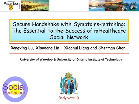 1 Secure Handshake with Symptoms-matching: The Essential to the Success of mHealthcare Social Network University of Waterloo & University of Ontario Institute.