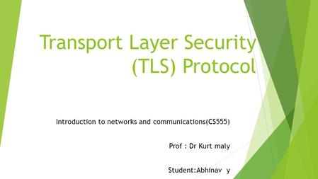 Transport Layer Security (TLS) Protocol Introduction to networks and communications(CS555) Prof : Dr Kurt maly Student:Abhinav y.
