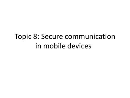 Topic 8: Secure communication in mobile devices. Choice of secure communication protocols, leveraging SSL for remote authentication and using HTTPS for.