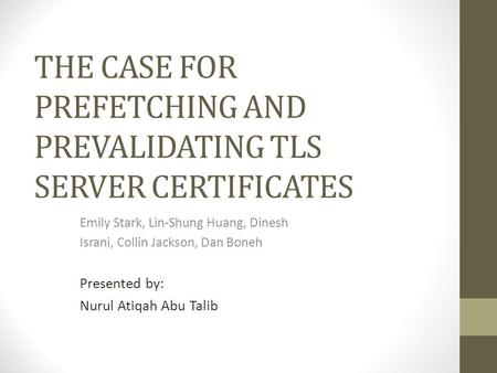 THE CASE FOR PREFETCHING AND PREVALIDATING TLS SERVER CERTIFICATES Emily Stark, Lin-Shung Huang, Dinesh Israni, Collin Jackson, Dan Boneh Presented by: