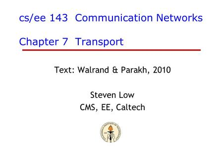 Cs/ee 143 Communication Networks Chapter 7 Transport Text: Walrand & Parakh, 2010 Steven Low CMS, EE, Caltech.