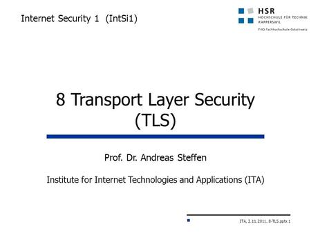 ITA, 2.11.2011, 8-TLS.pptx 1 Internet Security 1 (IntSi1) Prof. Dr. Andreas Steffen Institute for Internet Technologies and Applications (ITA) 8 Transport.