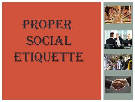 Proper social Etiquette. WHAT IS ETIQUETTE?  As a literal translation, etiquette simply means a collection of little reminders to help people understand.