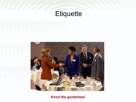 Etiquette Know the guidelines!. What is Etiquette? A set of rules that govern the expectations of social and dining behavior in a workplace, group or.