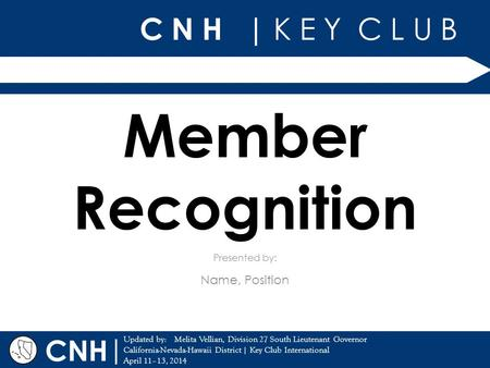 C N H | K E Y C L U B | Updated by: California-Nevada-Hawaii District | Key Club International April 11–13, 2014 Presented by: CNH Member Recognition Name,