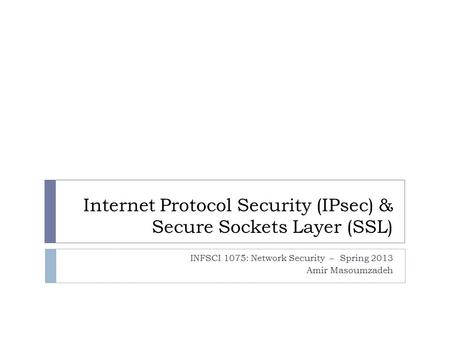 Internet <strong>Protocol</strong> Security (IPsec) & Secure Sockets Layer (SSL) INFSCI 1075: Network Security – Spring 2013 Amir Masoumzadeh.