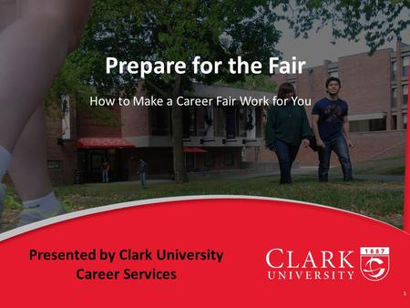 Prepare for the Fair How to Make a Career Fair Work for You 1 Presented by Clark University Career Services.