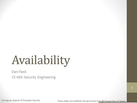 Availability Dan Fleck CS 469: Security Engineering These slides are modified with permission from Bill Young (Univ of Texas) Coming up: Aspects of Computer.