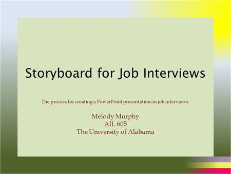 Storyboard for Job Interviews The process for creating a PowerPoint presentation on job interviews. Melody Murphy AIL 605 The University of Alabama.