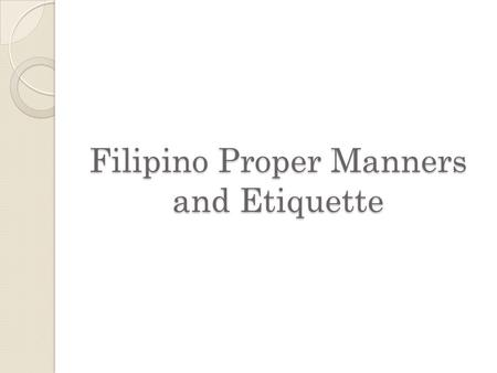 Filipino Proper Manners and Etiquette. What is Manners? In sociology, manners are the unenforced standards of conduct which demonstrate that a person.
