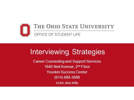 Interviewing Strategies Career Counseling and Support Services 1640 Neil Avenue, 2 nd Floor Younkin Success Center (614) 688-3898 ccss.osu.edu.