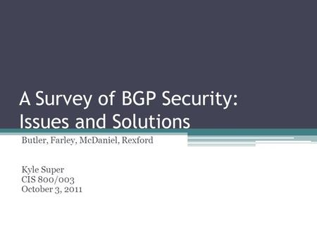 A Survey of BGP Security: Issues and Solutions Butler, Farley, McDaniel, Rexford Kyle Super CIS 800/003 October 3, 2011.