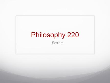 Philosophy 220 Sexism. Definitions Sexism: 1. Prejudice or discrimination based on sex; especially: discrimination against women. 2. Behaviors, conditions,