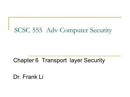 SCSC 555 Adv Computer Security Chapter 6 Transport layer Security Dr. Frank Li.