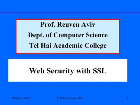 December 2006Prof. Reuven Aviv, SSL1 Web Security with SSL Prof. Reuven Aviv Dept. of Computer Science Tel Hai Academic College.