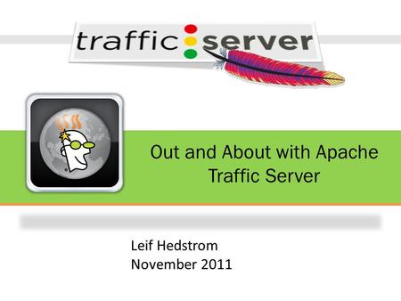 Out and About with Apache Traffic Server Leif Hedstrom November 2011.