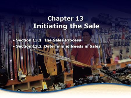 What Is Selling? Chapter 13 Initiating the Sale Section 13.1 The Sales Process Section 13.2 Determining Needs in Sales Section 13.1 The Sales Process Section.