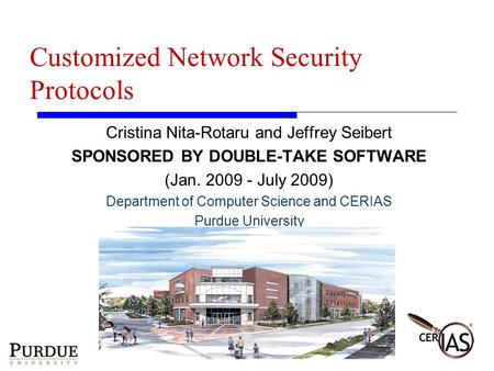 Customized Network Security Protocols Cristina Nita-Rotaru and Jeffrey Seibert SPONSORED BY DOUBLE-TAKE SOFTWARE (Jan. 2009 - July 2009) Department of.