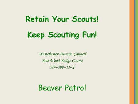 Retain Your Scouts! Keep Scouting Fun! Westchester-Putnam Council Best Wood Badge Course N7–388–11–2 Beaver Patrol.
