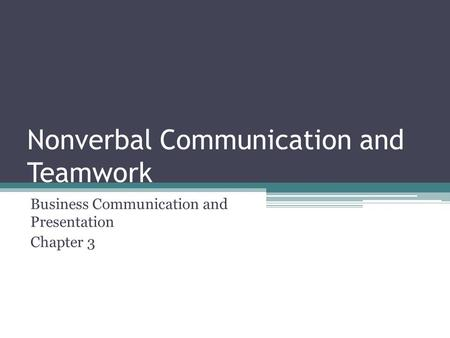 Nonverbal Communication and Teamwork Business Communication and Presentation Chapter 3.