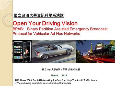 Open Your Driving Vision BPAB: Binary Partition Assisted Emergency Broadcast Protocol for Vehicular Ad Hoc Networks March 11, 2013 國立中央大學資訊工程所 吳曉光 教授 國立政治大學資訊科學系演講.