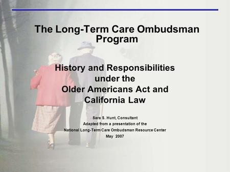 The Long-Term Care Ombudsman Program History and Responsibilities under the Older Americans Act and California Law Sara S. Hunt, Consultant Adapted from.