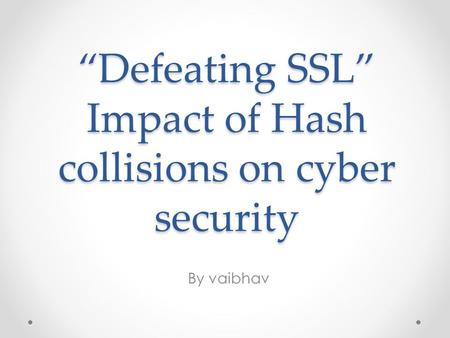 """Defeating SSL"" Impact of Hash collisions on cyber security By vaibhav."
