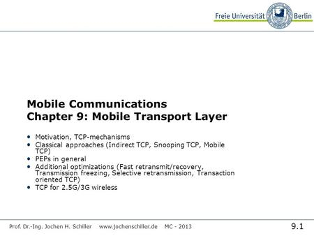 9.1 Prof. Dr.-Ing. Jochen H. Schiller www.jochenschiller.de MC - 2013 Mobile Communications Chapter 9: Mobile Transport Layer Motivation, TCP-mechanisms.