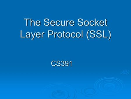 The Secure Socket Layer Protocol (SSL) CS391. Overview.
