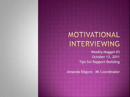 Weekly Nugget #3 October 13, 2011 Tips for Rapport Building Amanda Kilgore - MI Coordinator.