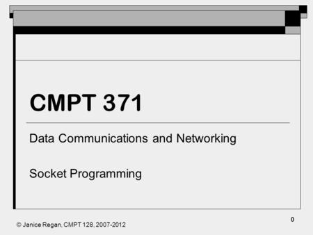 © Janice Regan, CMPT 128, 2007-2012 CMPT 371 Data Communications and Networking Socket Programming 0.