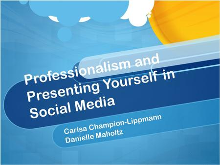 Professionalism and <strong>Presenting</strong> Yourself in Social Media Carisa Champion-Lippmann Danielle Maholtz.
