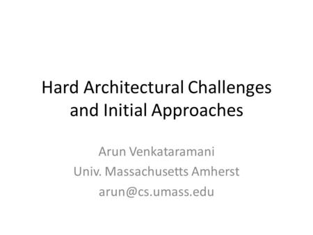 Hard Architectural Challenges and Initial Approaches Arun Venkataramani Univ. Massachusetts Amherst