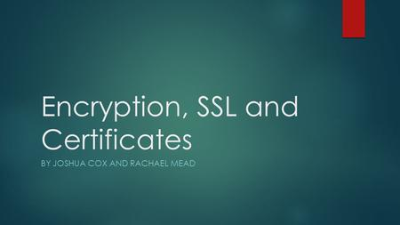 Encryption, SSL and Certificates BY JOSHUA COX AND RACHAEL MEAD.
