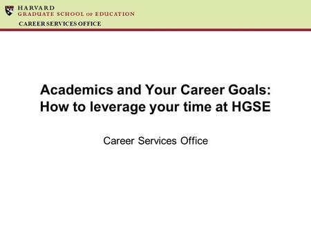 CAREER SERVICES OFFICE Academics and Your Career Goals: How to leverage your time at HGSE Career Services Office.