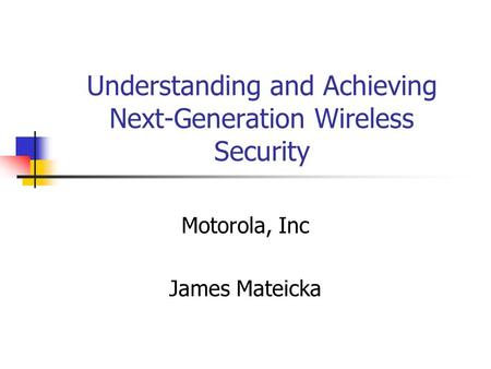 Understanding and Achieving Next-Generation Wireless Security Motorola, Inc James Mateicka.